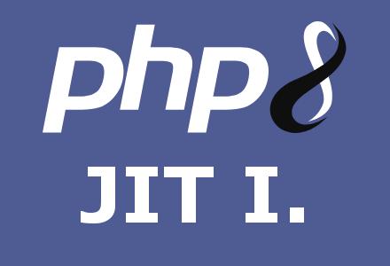 PHP 8.0 – Az OPCache-től a JIT-ig – Pt. I.